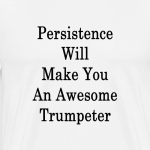 persistence_will_make_you_an_awesome_tru T-Shirts - Men's Premium T-Shirt