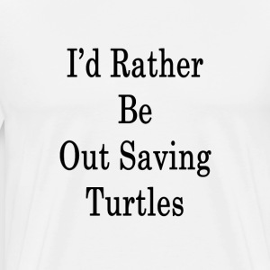 id_rather_be_out_saving_turtles_ T-Shirts - Men's Premium T-Shirt