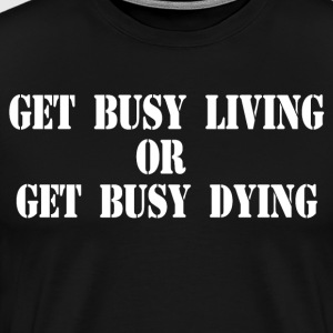Get Busy Living Or Get Busy Dying T-Shirts - Men's Premium T-Shirt