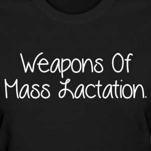 WEAPONS OF MASS LACTATION T-Shirts - Women's T-Shirt