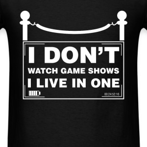 Game Show - I don't watch game shows I live in one - Men's T-Shirt