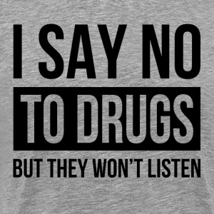 I SAY NO TO DRUGS BUT THEY WON'T LISTEN T-Shirts - Men's Premium T-Shirt