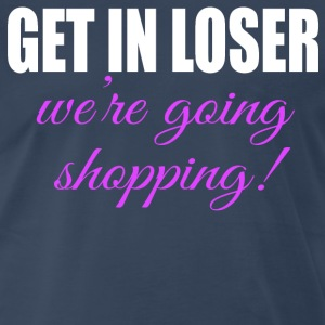 Get In Loser We're Going Shopping T-Shirts - Men's Premium T-Shirt