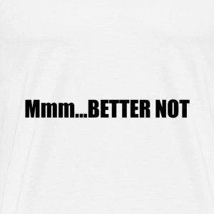 Mmm Better Not - Men's Premium T-Shirt