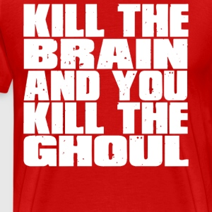Kill The Brain And You Kill The Ghoul T-Shirts - Men's Premium T-Shirt