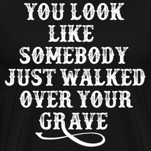 You Look Like Someone Just Walked Over Your Grave T-Shirts - Men's Premium T-Shirt