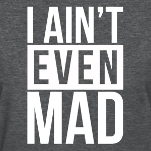 I AIN'T EVEN MAD T-Shirts - Women's T-Shirt