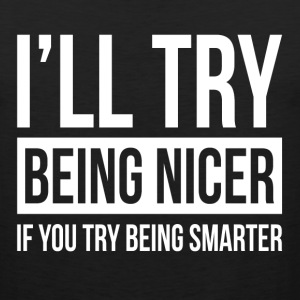 I'LL TRY BEING NICER IF YOU TRY BEING SMARTER Sportswear - Men's Premium Tank