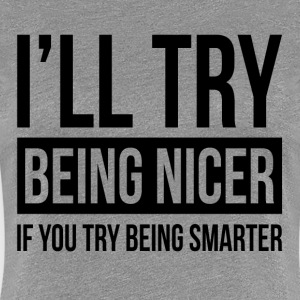 I'LL TRY BEING NICER IF YOU TRY BEING SMARTER T-Shirts - Women's Premium T-Shirt