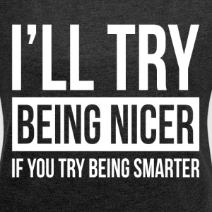 I'LL TRY BEING NICER IF YOU TRY BEING SMARTER T-Shirts - Women´s Roll Cuff T-Shirt