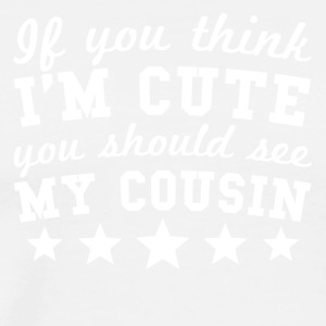 If You Think I'm Cute You Should See My Cousin - Men's Premium T-Shirt