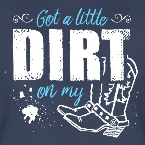 Got a Little Dirt ...  - Women's Premium T-Shirt