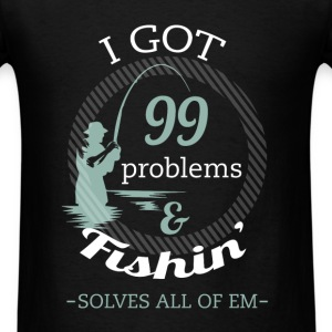 Fishing - I got 99 problems and fishin' solves all - Men's T-Shirt