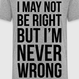 I may not be right. But I'm never Wrong - Kids' Premium T-Shirt