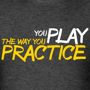 you play the way you practice shirt - Men's T-Shirt