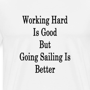 working_hard_is_good_but_going_sailing_i T-Shirts - Men's Premium T-Shirt