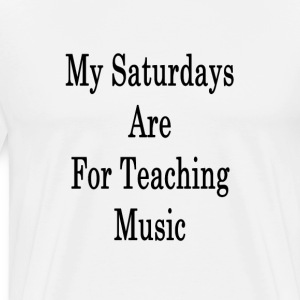 my_saturdays_are_for_teaching_music_ T-Shirts - Men's Premium T-Shirt