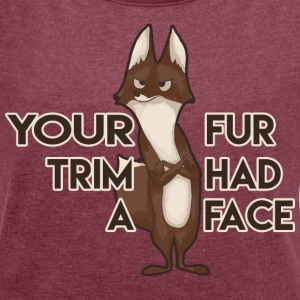 Your Fur Trim Had a Face T-Shirts - Women's Roll Cuff T-Shirt