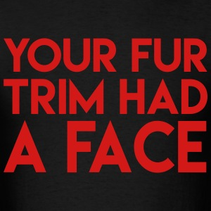 Your Fur Trim Had a Face T-Shirts - Men's T-Shirt