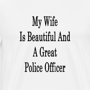my_wife_is_beautiful_and_a_great_police_ T-Shirts - Men's Premium T-Shirt