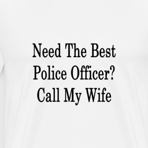 need_the_best_police_officer_call_my_wif T-Shirts - Men's Premium T-Shirt