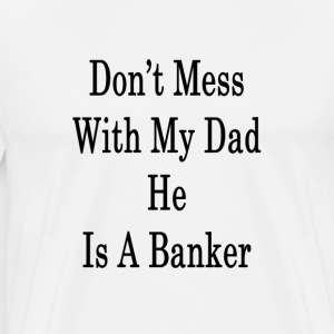 dont_mess_with_my_dad_he_is_a_banker_ T-Shirts - Men's Premium T-Shirt
