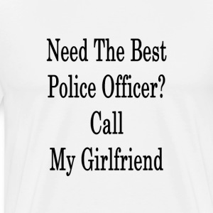 need_the_best_police_officer_call_my_gir T-Shirts - Men's Premium T-Shirt