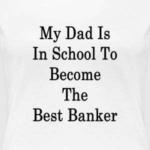 my_dad_is_in_school_to_become_the_best_b T-Shirts - Women's Premium T-Shirt