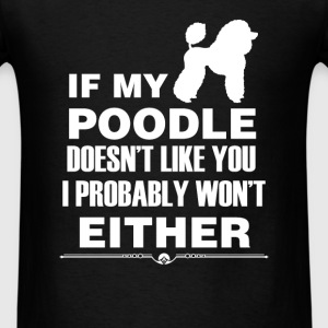 Poodle - If my Poodle doesn't like you I probably  - Men's T-Shirt