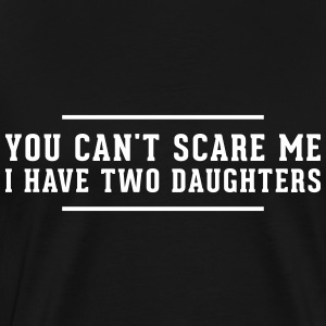 You cant scare me i have two Daughters T-Shirts - Men's Premium T-Shirt