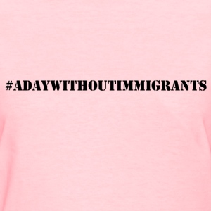 #adaywithoutimmigrants women tshirts - Women's T-Shirt