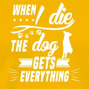 When I Die The Dog Gets Everything T Shirt - Men's Premium T-Shirt