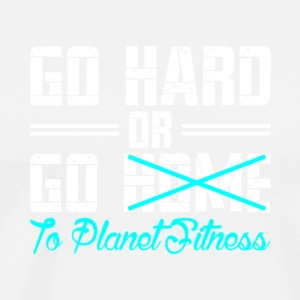 Go Hard Or Go To Planet Fitness T Shirt - Men's Premium T-Shirt