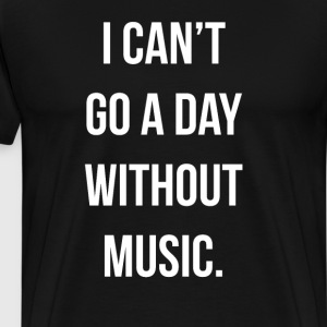 I Can't Go a Day Without Music Musician T-Shirt T-Shirts - Men's Premium T-Shirt