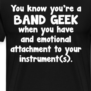 Band Geek Emotional Attachment to Instrument  T-Shirts - Men's Premium T-Shirt