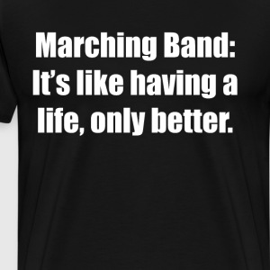 Marching Band: Like Having a Life Only Better  T-Shirts - Men's Premium T-Shirt