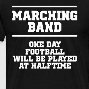 One Day Football will be Played at Halftime Band  T-Shirts - Men's Premium T-Shirt