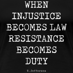 WHEN INJUSTICE BECOME LAW T-Shirts - Women's Premium T-Shirt