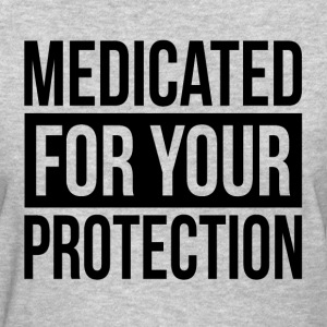 MEDICATED FOR YOUR PROTECTION T-Shirts - Women's T-Shirt