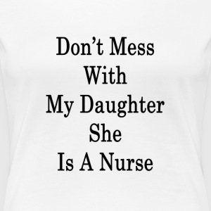 dont_mess_with_my_daughter_she_is_a_nurs T-Shirts - Women's Premium T-Shirt