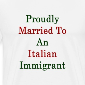proudly_married_to_an_italian_immigrant_ T-Shirts - Men's Premium T-Shirt