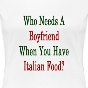 who_needs_a_boyfriend_when_you_have_ital T-Shirts - Women's Premium T-Shirt