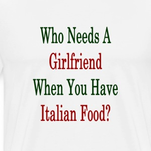 who_needs_a_girlfriend_when_you_have_ita T-Shirts - Men's Premium T-Shirt