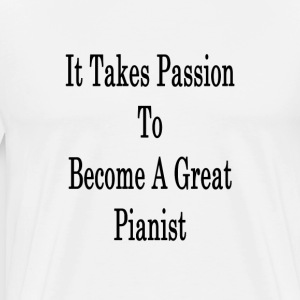it_takes_passion_to_become_a_great_piani T-Shirts - Men's Premium T-Shirt