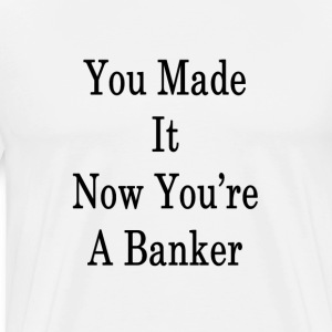 you_made_it_now_youre_a_banker_ T-Shirts - Men's Premium T-Shirt