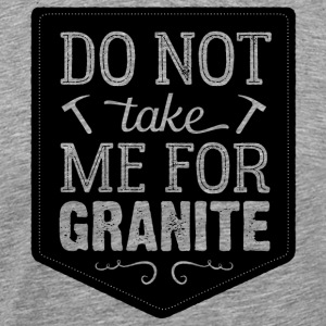 Don't Take Me For Granite - Men's Premium T-Shirt