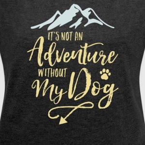 It's Not An Adventure Without My Dog  - Women´s Roll Cuff T-Shirt