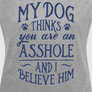My Dog Thinks You Are An Asshole And I Believe Him - Women´s Roll Cuff T-Shirt