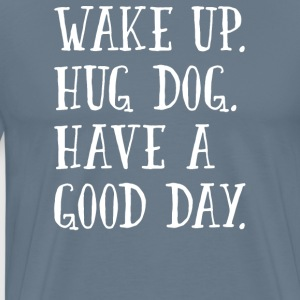 Wake Up. Hug Dog. Have a Good Day. - Men's Premium T-Shirt