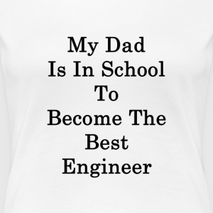 my_dad_is_in_school_to_become_the_best_e T-Shirts - Women's Premium T-Shirt